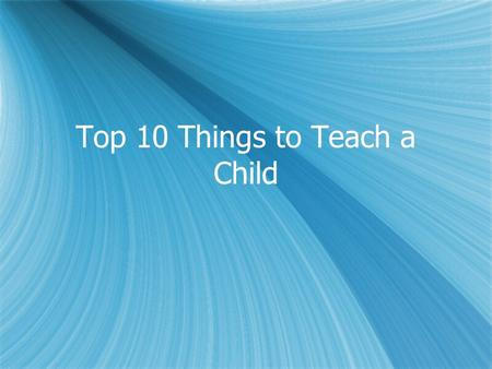 Top 10 Things to Teach a Child. #10 To have good social skills be able to communicate effectively with others be able to speak with adults be able to.