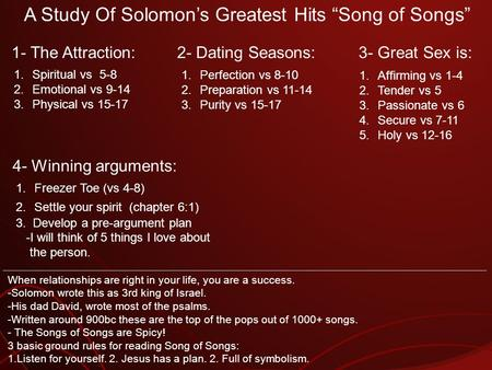 A Study Of Solomons Greatest Hits Song of Songs 1.Spiritual vs 5-8 2.Emotional vs 9-14 3.Physical vs 15-17 1- The Attraction: 1.Perfection vs 8-10 2.Preparation.