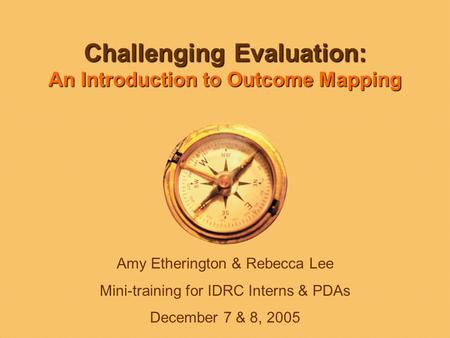 Challenging Evaluation: An Introduction to Outcome Mapping Amy Etherington & Rebecca Lee Mini-training for IDRC Interns & PDAs December 7 & 8, 2005.