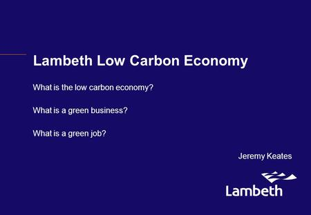 Lambeth Low Carbon Economy What is the low carbon economy? What is a green business? What is a green job? Jeremy Keates.