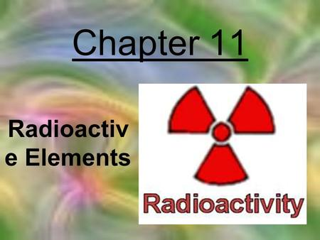 Chapter 11 Radioactive Elements.