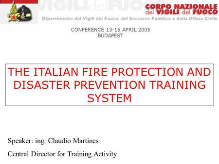 THE ITALIAN FIRE PROTECTION AND DISASTER PREVENTION TRAINING SYSTEM CONFERENCE 13-15 APRIL 2005 BUDAPEST Speaker: ing. Claudio Martines Central Director.