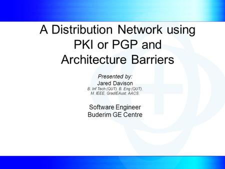 A Distribution Network using PKI or PGP and Architecture Barriers Presented by: Jared Davison B. Inf Tech (QUT), B. Eng (QUT), M. IEEE, GradIEAust, AACS.