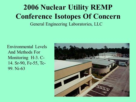 2006 Nuclear Utility REMP Conference Isotopes Of Concern General Engineering Laboratories, LLC Environmental Levels And Methods For Monitoring H-3. C-