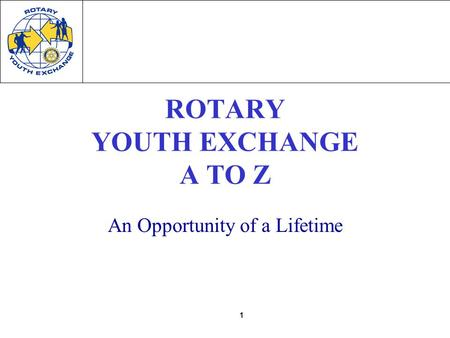 1 ROTARY YOUTH EXCHANGE A TO Z An Opportunity of a Lifetime.