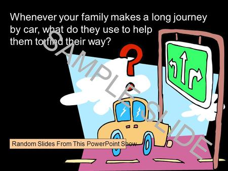 Www.ks1resources.co.uk Whenever your family makes a long journey by car, what do they use to help them to find their way? SAMPLE SLIDE Random Slides From.