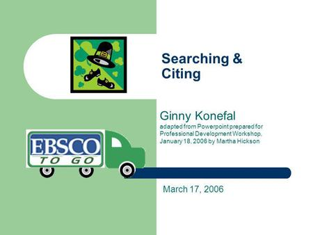 Searching & Citing Ginny Konefal adapted from Powerpoint prepared for Professional Development Workshop, January 18, 2006 by Martha Hickson March 17, 2006.