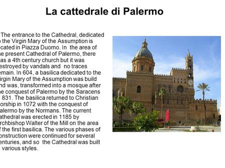La cattedrale di Palermo The entrance to the Cathedral, dedicated to the Virgin Mary of the Assumption is located in Piazza Duomo. In the area of the present.