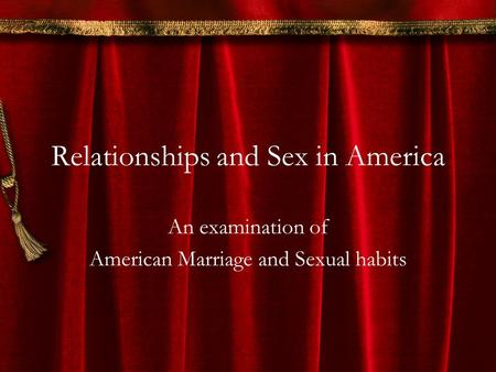 Relationships and Sex in America An examination of American Marriage and Sexual habits.