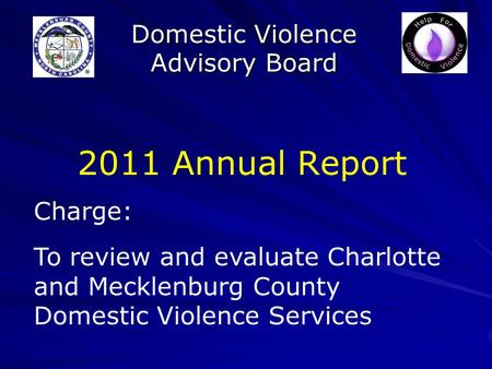 Domestic Violence Advisory Board 2011 Annual Report Charge: To review and evaluate Charlotte and Mecklenburg County Domestic Violence Services.