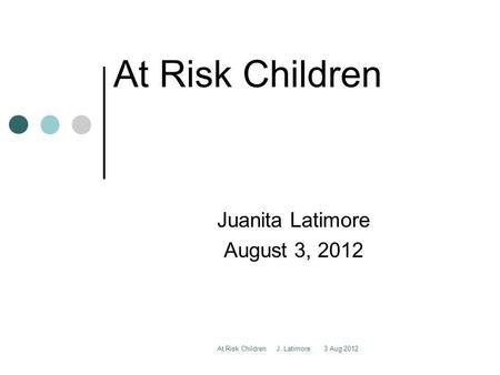 At Risk Children J. Latimore 3 Aug 2012 At Risk Children Juanita Latimore August 3, 2012.