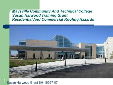 Maysville Community And Technical College Susan Harwood <strong>Training</strong> Grant Residential And Commercial Roofing Hazards Susan Harwood Grant SH-16597-07.