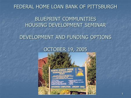 1 FEDERAL HOME LOAN BANK OF PITTSBURGH BLUEPRINT COMMUNITIES HOUSING DEVELOPMENT SEMINAR DEVELOPMENT AND FUNDING OPTIONS OCTOBER 19, 2005.