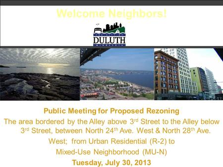 Welcome Neighbors! Public Meeting for Proposed Rezoning The area bordered by the Alley above 3 rd Street to the Alley below 3 rd Street, between North.
