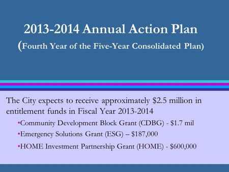 2013-2014 Annual Action Plan ( Fourth Year of the Five-Year Consolidated Plan) The City expects to receive approximately $2.5 million in entitlement funds.