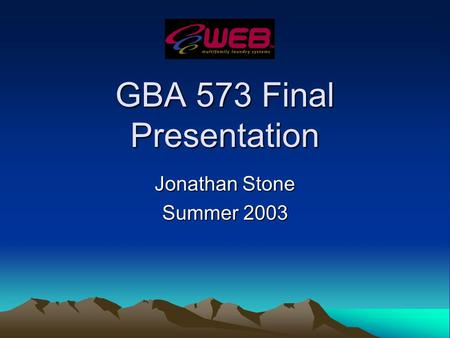 GBA 573 Final Presentation Jonathan Stone Summer 2003.
