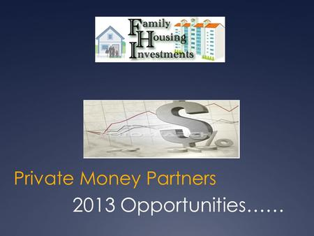 Private Money Partners 2013 Opportunities……. Disclaimer This is not an offer to purchase or sell securities. Any person, entity, or organization must.