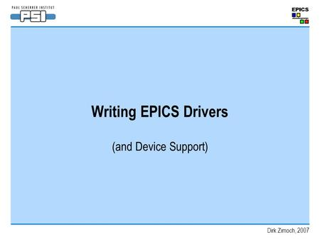 Writing EPICS Drivers (and Device Support) Dirk Zimoch, 2007.
