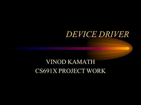 DEVICE DRIVER VINOD KAMATH CS691X PROJECT WORK. Introduction How to write/install device drivers Systems, Kernel Programming Character, Block and Network.