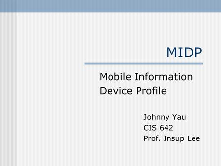 MIDP Mobile Information Device Profile Johnny Yau CIS 642 Prof. Insup Lee.