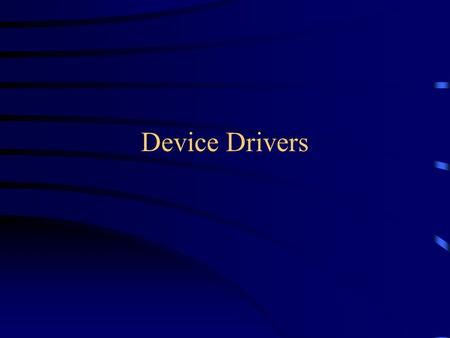 Device Drivers. Linux Device Drivers Linux supports three types of hardware device: character, block and network –character devices: R/W without buffering.