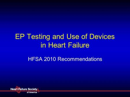 EP Testing and Use of Devices in Heart Failure HFSA 2010 Recommendations.