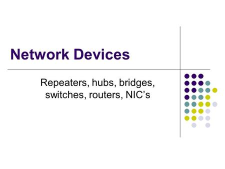 Network Devices Repeaters, hubs, bridges, switches, routers, NICs.