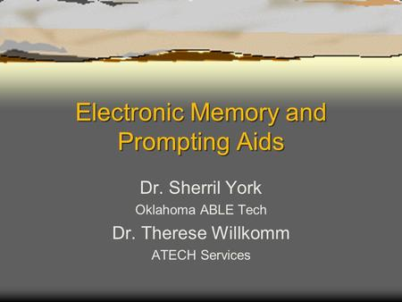 Electronic Memory and Prompting Aids Dr. Sherril York Oklahoma ABLE Tech Dr. Therese Willkomm ATECH Services.