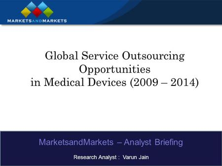 Global Service Outsourcing Opportunities in Medical Devices (2009 – 2014) MarketsandMarkets – Analyst Briefing Research Analyst : Varun Jain.