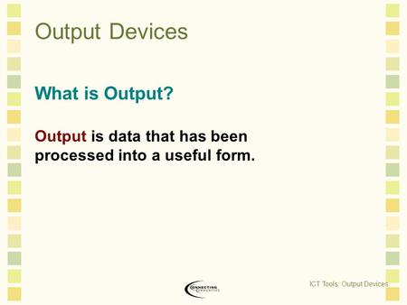 Output Devices What is Output? Output is data that has been processed into a useful form. ICT Tools: Output Devices.