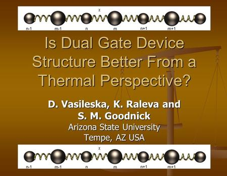 Is Dual Gate Device Structure Better From a Thermal Perspective? D. Vasileska, K. Raleva and S. M. Goodnick Arizona State University Tempe, AZ USA.