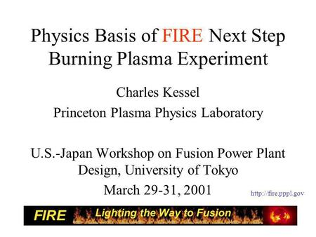 Physics Basis of FIRE Next Step Burning Plasma Experiment Charles Kessel Princeton Plasma Physics Laboratory U.S.-Japan Workshop on Fusion Power Plant.