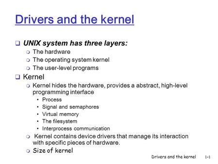Drivers and the kernel1-1 Drivers and the kernel UNIX system has three layers: m The hardware m The operating system kernel m The user-level programs Kernel.