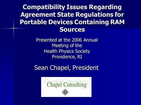 Compatibility Issues Regarding Agreement State Regulations for Portable Devices Containing RAM Sources Sean Chapel, President Presented at the 2006 Annual.