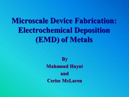 Microscale Device Fabrication: Electrochemical Deposition (EMD) of Metals By Mahmoud Hayat and Cerise McLaren.