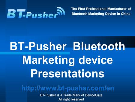 The First Professional Manfacturer of Bluetooth Marketing Device in China BT-Pusher Bluetooth Marketing device Presentations BT-Pusher is a Trade Mark.