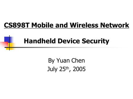 CS898T Mobile and Wireless Network Handheld Device Security By Yuan Chen July 25 th, 2005.