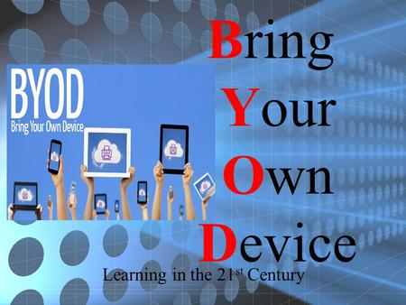 Bring Your Own Device Learning in the 21 st Century.