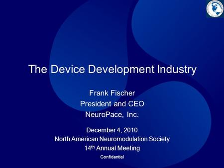 Confidential The Device Development Industry December 4, 2010 North American Neuromodulation Society 14 th Annual Meeting Frank Fischer President and CEO.