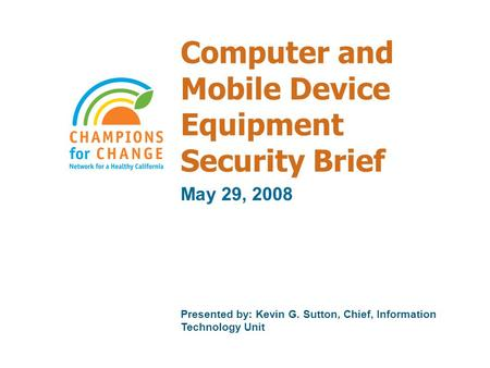 Computer and Mobile Device Equipment Security Brief May 29, 2008 Presented by: Kevin G. Sutton, Chief, Information Technology Unit.