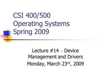 CSI 400/500 Operating Systems Spring 2009 Lecture #14 – Device Management and Drivers Monday, March 23 rd, 2009.