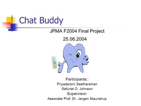 Chat Buddy JPMA F2004 Final Project 25.06.2004 Participants : Priyadarsini Seetharaman Safuriat O. Johnson Supervisor: Associate Prof. Dr. Jørgen Staunstrup.