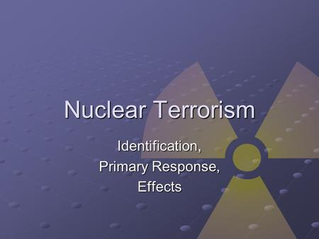 Nuclear Terrorism Identification, Primary Response, Effects.