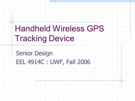 Handheld Wireless GPS Tracking Device Senior Design EEL 4914C : UWF, Fall 2006.
