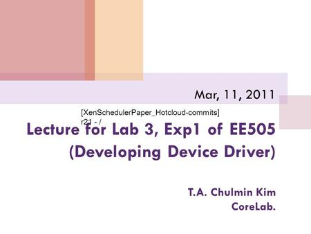 Lecture for Lab 3, Exp1 of EE505 (Developing Device Driver) T.A. Chulmin Kim CoreLab. Mar, 11, 2011 [XenSchedulerPaper_Hotcloud-commits] r21 - /