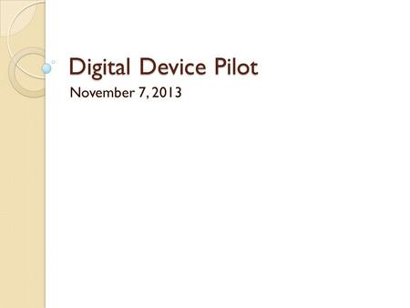 Digital Device Pilot November 7, 2013. What is this all about? What is the purpose of this pilot? To better understand how 1:1 digital devices can be.