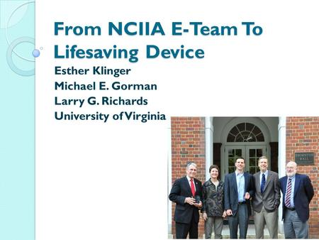 From NCIIA E-Team To Lifesaving Device Esther Klinger Michael E. Gorman Larry G. Richards University of Virginia.