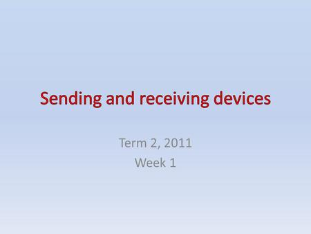 Term 2, 2011 Week 1. CONTENTS Sending and receiving devices Mobile devices connected to networks – Smart phones – Personal digital assistants – Hand-held.