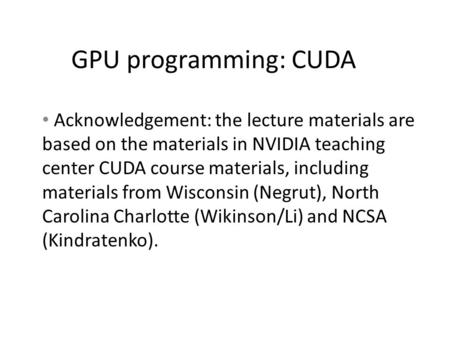 GPU programming: CUDA Acknowledgement: the lecture materials are based on the materials in NVIDIA teaching center CUDA course materials, including materials.