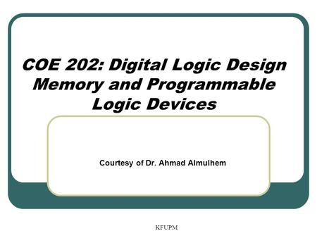 COE 202: Digital Logic Design Memory and Programmable Logic Devices
